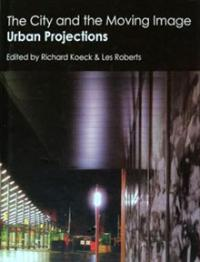 Dr Richard Koeck, Dr Les Roberts, The City and the Moving Image: Urban Projections, Palgrave Macmillan, 2010